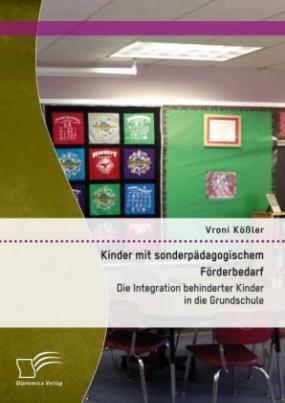 Kinder mit sonderpädagogischem Förderbedarf: Die Integration behinderter Kinder in die Grundschule