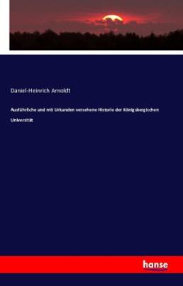 Ausführliche und mit Urkunden versehene Historie der Königsbergischen Universität