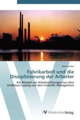 Fabrikarbeit und die Disziplinierung der Arbeiter