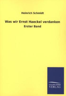 Was wir Ernst Haeckel verdanken. Bd.1