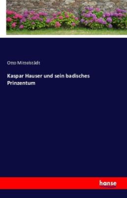 Kaspar Hauser und sein badisches Prinzentum