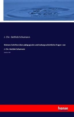 Kleinere Schriften über pädagogische und kulturgeschichtliche Fragen von J. Chr. Gottlob Schumann
