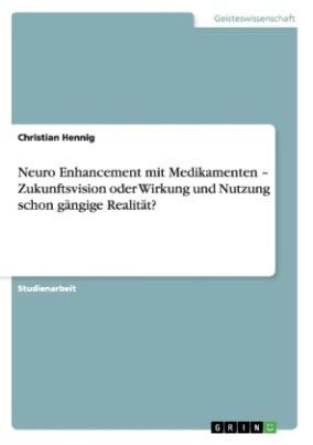 Neuro Enhancement mit Medikamenten - Zukunftsvision oder Wirkung und Nutzung schon gängige Realität?