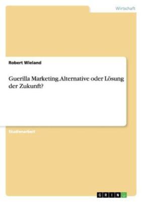 Guerilla Marketing. Alternative oder Lösung der Zukunft?