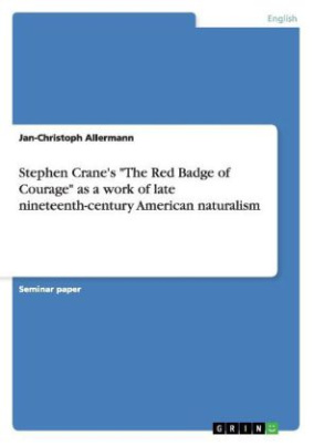 "Stephen Crane's ""The Red Badge of Courage"" as a work of late nineteenth-century American naturalism"