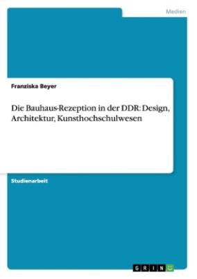 Die Bauhaus-Rezeption in der DDR: Design, Architektur, Kunsthochschulwesen