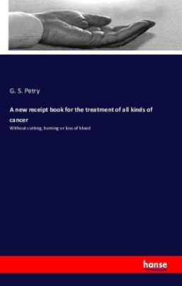 A new receipt book for the treatment of all kinds of cancer