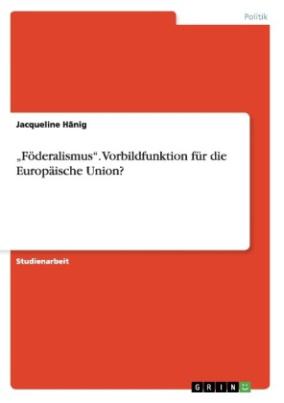 """""""Föderalismus"""". Vorbildfunktion für die Europäische Union?"""