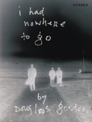 I HAD NOWHERE TO GO by Douglas Gordon