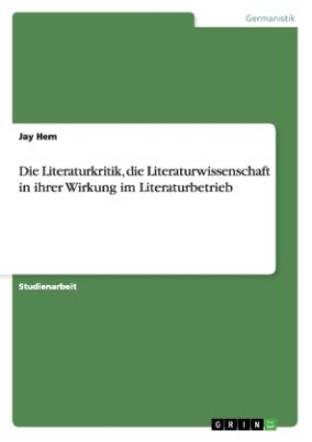 Die Literaturkritik, die Literaturwissenschaft in ihrer Wirkung im Literaturbetrieb