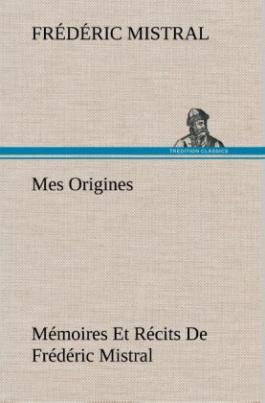 Mes Origines; Mémoires Et Récits De Frédéric Mistral