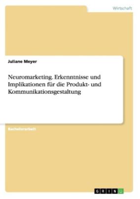 Neuromarketing - Erkenntnisse und Implikationen für die Produkt- und Kommunikationsgestaltung