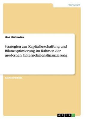Strategien zur Kapitalbeschaffung und Bilanzoptimierung im Rahmen der modernen Unternehmensfinanzierung