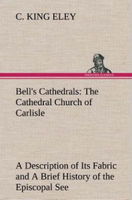 Bell's Cathedrals: The Cathedral Church of Carlisle A Description of Its Fabric and A Brief History of the Episcopal See
