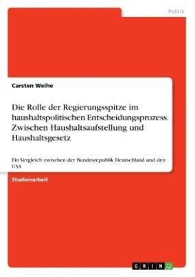 Die Rolle der Regierungsspitze im haushaltspolitischen Entscheidungsprozess. Zwischen Haushaltsaufstellung und Haushaltsgesetz