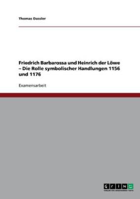 Friedrich Barbarossa und Heinrich der Löwe - Die Rolle symbolischer Handlungen 1156 und 1176