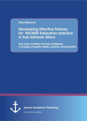 Developing Effective Policies for HIV/AIDS Education practice in Sub Saharan Africa: The Case of Urban Schools of Malawi: A synergy of pupils needs, policies and practice