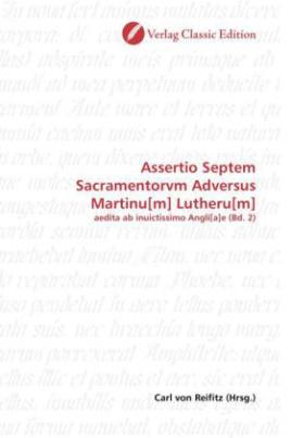 Assertio Septem Sacramentorvm Adversus Martinu[m] Lutheru[m]