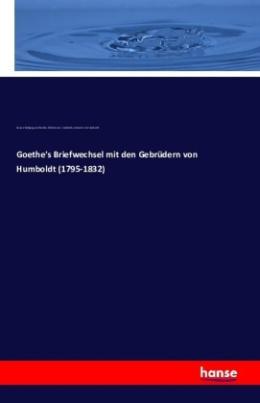 Goethe's Briefwechsel mit den Gebrüdern von Humboldt (1795-1832)