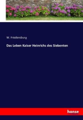 Das Leben Kaiser Heinrichs des Siebenten