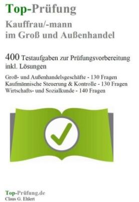 Top-Prüfung Kauffrau/Kaufmann im Groß- und Außenhandel - 400 Übungsaufgaben für die Abschlußprüfung