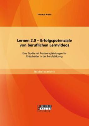 Lernen 2.0 Erfolgspotenziale von beruflichen Lernvideos: Eine Studie mit Praxisempfehlungen für Entscheider in der Berufsbildung